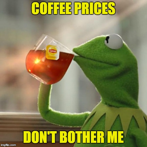 But Thats None Of My Business Meme | COFFEE PRICES DON'T BOTHER ME | image tagged in memes,but thats none of my business,kermit the frog | made w/ Imgflip meme maker