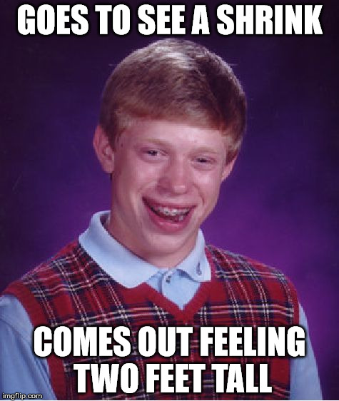 Bad Luck Brian Meme | GOES TO SEE A SHRINK COMES OUT FEELING TWO FEET TALL | image tagged in memes,bad luck brian | made w/ Imgflip meme maker