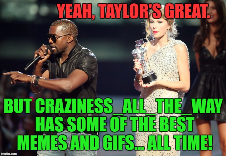 YEAH, TAYLOR'S GREAT. BUT CRAZINESS_ALL_THE_WAY HAS SOME OF THE BEST MEMES AND GIFS... ALL TIME! | made w/ Imgflip meme maker