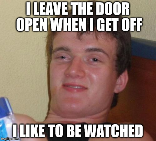 10 Guy Meme | I LEAVE THE DOOR OPEN WHEN I GET OFF I LIKE TO BE WATCHED | image tagged in memes,10 guy | made w/ Imgflip meme maker