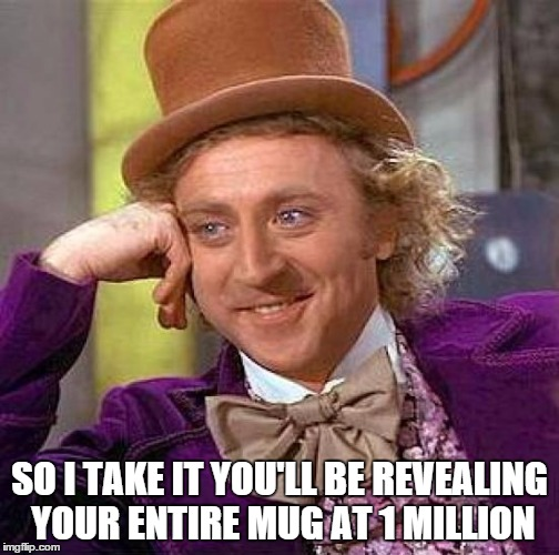 Creepy Condescending Wonka Meme | SO I TAKE IT YOU'LL BE REVEALING YOUR ENTIRE MUG AT 1 MILLION | image tagged in memes,creepy condescending wonka | made w/ Imgflip meme maker