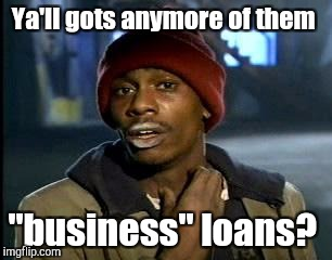 "Y'all Got Any More Of That Meme | Ya'll gots anymore of them ""business"" loans? 