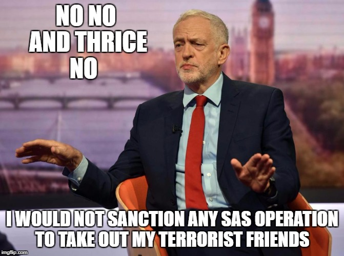 NO NO AND THRICE NO I WOULD NOT SANCTION ANY SAS OPERATION TO TAKE OUT MY TERRORIST FRIENDS | image tagged in jeremy corbyn | made w/ Imgflip meme maker
