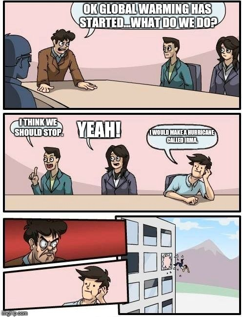 Boardroom Meeting Suggestion Meme | OK GLOBAL WARMING HAS STARTED...WHAT DO WE DO? I THINK WE SHOULD STOP. YEAH! I WOULD MAKE A HURRICANE CALLED IRMA. | image tagged in memes,boardroom meeting suggestion | made w/ Imgflip meme maker