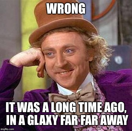 Creepy Condescending Wonka Meme | WRONG IT WAS A LONG TIME AGO, IN A GLAXY FAR FAR AWAY | image tagged in memes,creepy condescending wonka | made w/ Imgflip meme maker