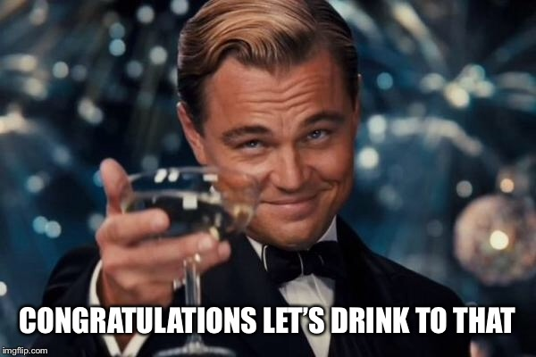 Leonardo Dicaprio Cheers Meme | CONGRATULATIONS LET'S DRINK TO THAT | image tagged in memes,leonardo dicaprio cheers | made w/ Imgflip meme maker