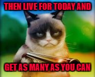 THEN LIVE FOR TODAY AND GET AS MANY AS YOU CAN | made w/ Imgflip meme maker