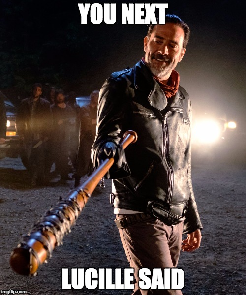 YOU NEXT LUCILLE SAID | image tagged in negan  lucille | made w/ Imgflip meme maker