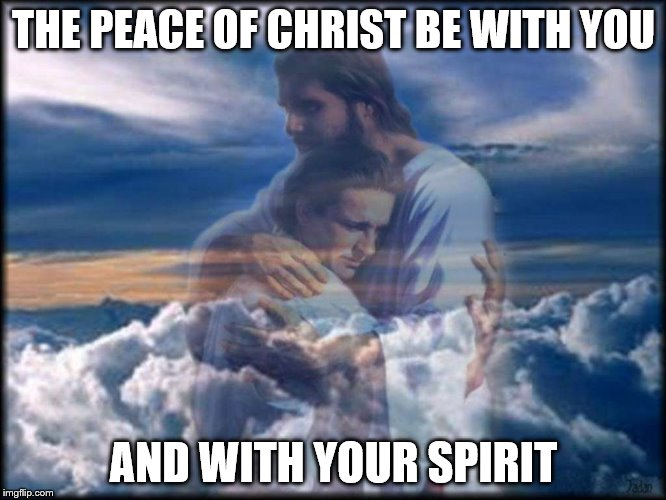 peace | THE PEACE OF CHRIST BE WITH YOU AND WITH YOUR SPIRIT | image tagged in christ,peace,love,cathholic,god,holysprit | made w/ Imgflip meme maker