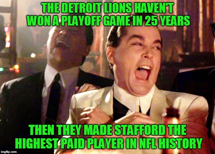 Good Fellas Hilarious Meme | THE DETROIT LIONS HAVEN'T WON A PLAYOFF GAME IN 25 YEARS THEN THEY MADE STAFFORD THE HIGHEST PAID PLAYER IN NFL HISTORY | image tagged in memes,good fellas hilarious,detroit lions | made w/ Imgflip meme maker