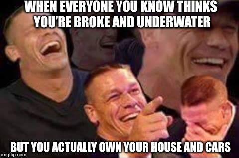 john cena laughing | WHEN EVERYONE YOU KNOW THINKS YOU'RE BROKE AND UNDERWATER BUT YOU ACTUALLY OWN YOUR HOUSE AND CARS | image tagged in john cena laughing | made w/ Imgflip meme maker
