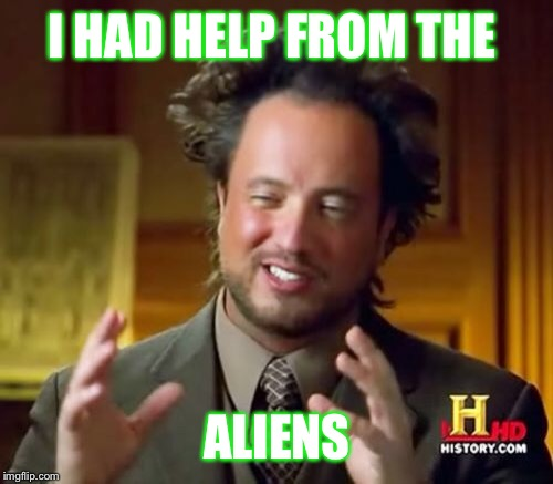 Ancient Aliens Meme | I HAD HELP FROM THE ALIENS | image tagged in memes,ancient aliens | made w/ Imgflip meme maker