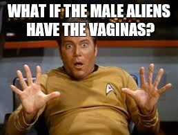 Sudden clarity Kirk | WHAT IF THE MALE ALIENS HAVE THE VA**NAS? | image tagged in sudden clarity clarence,captain kirk,aliens,nsfw,meme | made w/ Imgflip meme maker