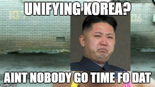 Unifying Korea? | UNIFYING KOREA? AINT NOBODY GO TIME FO DAT | image tagged in memes,aint nobody got time for that,kim jong un,funny,korea,north korea | made w/ Imgflip meme maker