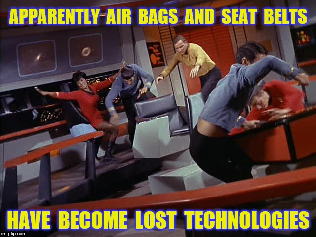 Lost technologies | APPARENTLY  AIR  BAGS  AND  SEAT  BELTS HAVE  BECOME  LOST  TECHNOLOGIES | image tagged in memes,star trek,chaos,funny | made w/ Imgflip meme maker