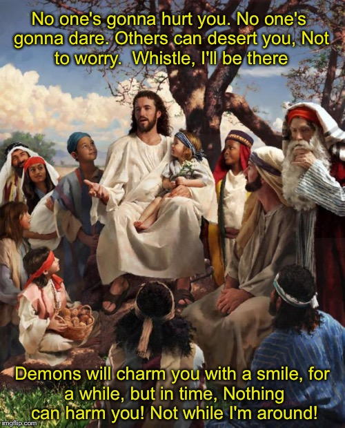Story Time Jesus | No one's gonna hurt you. No one's gonna dare. Others can desert you, Not to worry.  Whistle, I'll be there Demons will charm you with a smil | image tagged in story time jesus | made w/ Imgflip meme maker