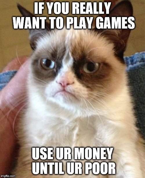 Grumpy Cat Meme | IF YOU REALLY WANT TO PLAY GAMES USE UR MONEY UNTIL UR POOR | image tagged in memes,grumpy cat | made w/ Imgflip meme maker