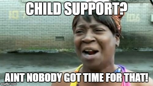 Aint Nobody Got Time For That Meme | CHILD SUPPORT? AINT NOBODY GOT TIME FOR THAT! | image tagged in memes,aint nobody got time for that | made w/ Imgflip meme maker