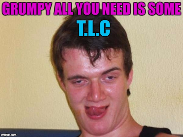 GRUMPY ALL YOU NEED IS SOME T.L.C | made w/ Imgflip meme maker