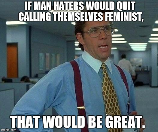 ugh! | IF MAN HATERS WOULD QUIT CALLING THEMSELVES FEMINIST, THAT WOULD BE GREAT. | image tagged in that would be great,feminism,angry feminist,triggered feminist,feminism is cancer,hypocritical feminist | made w/ Imgflip meme maker