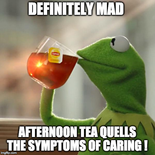 definitely Mad | DEFINITELY MAD AFTERNOON TEA QUELLS THE SYMPTOMS OF CARING ! | image tagged in but thats none of my business,kermit the frog,mad,see nobody cares | made w/ Imgflip meme maker