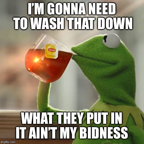 But Thats None Of My Business Meme | I'M GONNA NEED TO WASH THAT DOWN WHAT THEY PUT IN IT AIN'T MY BIDNESS | image tagged in memes,but thats none of my business,kermit the frog | made w/ Imgflip meme maker