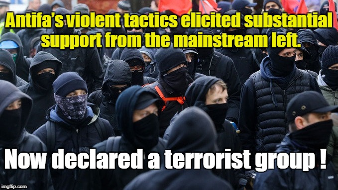 Antifa Declared Terrorist Group | Antifa's violent tactics elicited substantial support from the mainstream left. Now declared a terrorist group ! | image tagged in antifa declared terrorist group,antifa,liberals,domestic terrorists,liberal terrorists | made w/ Imgflip meme maker