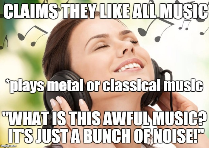 "Not that I like the genres, but screw the bullshit... | CLAIMS THEY LIKE ALL MUSIC ""WHAT IS THIS AWFUL MUSIC? IT'S JUST A BUNCH OF NOISE!"" *plays metal or classical music 