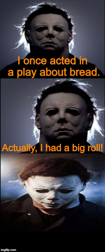 Bad Joke Michael Myers  | I once acted in a play about bread. Actually, I had a big roll! | image tagged in bad joke michael myers,jokes,halloween,michael myers,memes | made w/ Imgflip meme maker