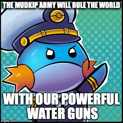 THE MUDKIP ARMY WILL RULE THE WORLD WITH OUR POWERFUL WATER GUNS | image tagged in commander mudkip | made w/ Imgflip meme maker