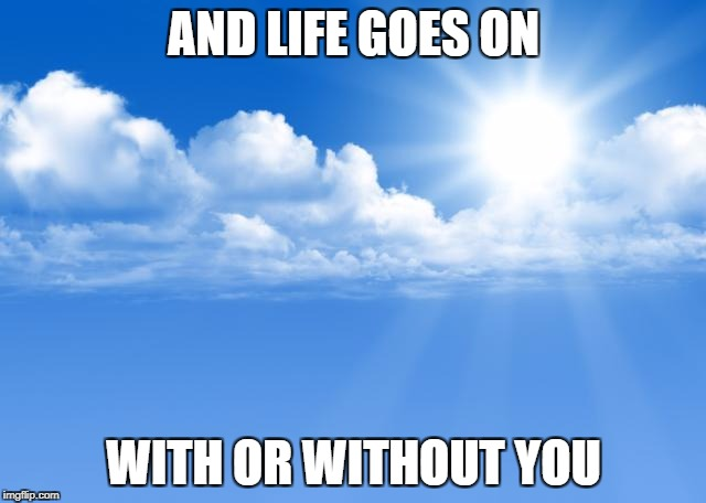 Blue sky | AND LIFE GOES ON WITH OR WITHOUT YOU | image tagged in blue sky | made w/ Imgflip meme maker