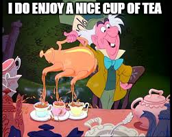 I DO ENJOY A NICE CUP OF TEA | made w/ Imgflip meme maker