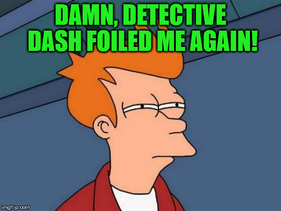 Futurama Fry Meme | DAMN, DETECTIVE DASH FOILED ME AGAIN! | image tagged in memes,futurama fry | made w/ Imgflip meme maker