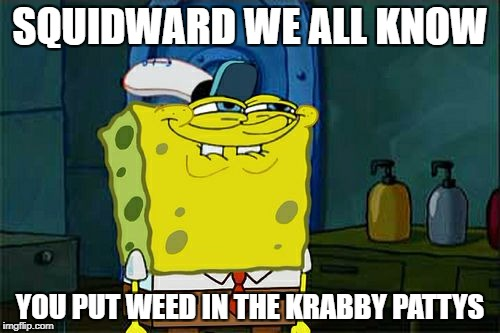 Dont You Squidward Meme | SQUIDWARD WE ALL KNOW YOU PUT WEED IN THE KRABBY PATTYS | image tagged in memes,dont you squidward | made w/ Imgflip meme maker