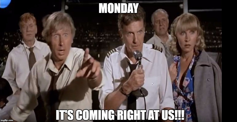 MONDAY IT'S COMING RIGHT AT US!!! | image tagged in coming right at us | made w/ Imgflip meme maker