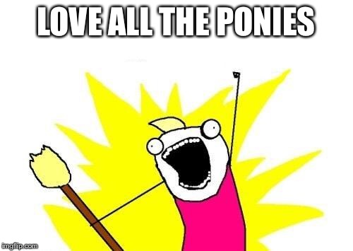 X All The Y Meme | LOVE ALL THE PONIES | image tagged in memes,x all the y | made w/ Imgflip meme maker