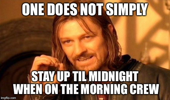 One Does Not Simply Meme | ONE DOES NOT SIMPLY STAY UP TIL MIDNIGHT WHEN ON THE MORNING CREW | image tagged in memes,one does not simply | made w/ Imgflip meme maker
