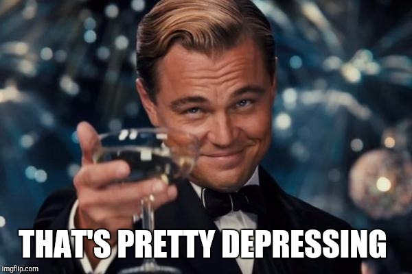 Leonardo Dicaprio Cheers Meme | THAT'S PRETTY DEPRESSING | image tagged in memes,leonardo dicaprio cheers | made w/ Imgflip meme maker