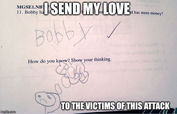 I SEND MY LOVE TO THE VICTIMS OF THIS ATTACK | image tagged in funny kid quiz answer | made w/ Imgflip meme maker