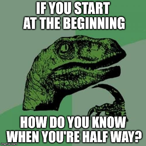 Philosoraptor Meme | IF YOU START AT THE BEGINNING HOW DO YOU KNOW WHEN YOU'RE HALF WAY? | image tagged in memes,philosoraptor | made w/ Imgflip meme maker