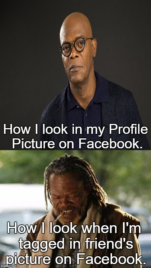 True Story | How I look in my Profile Picture on Facebook. How I look when I'm tagged in friend's picture on Facebook. | image tagged in samuel l jackson,facebook,profile picture,memes | made w/ Imgflip meme maker