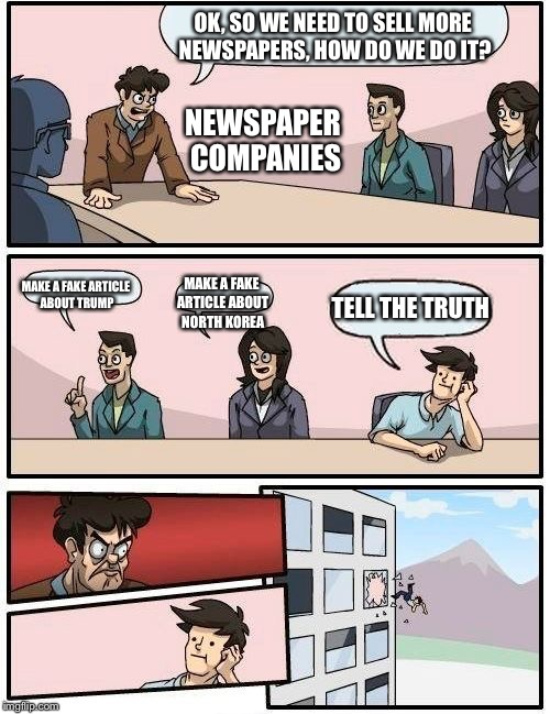 Boardroom Meeting Suggestion Meme | OK, SO WE NEED TO SELL MORE NEWSPAPERS, HOW DO WE DO IT? MAKE A FAKE ARTICLE ABOUT TRUMP MAKE A FAKE ARTICLE ABOUT NORTH KOREA TELL THE TRUT | image tagged in memes,boardroom meeting suggestion | made w/ Imgflip meme maker