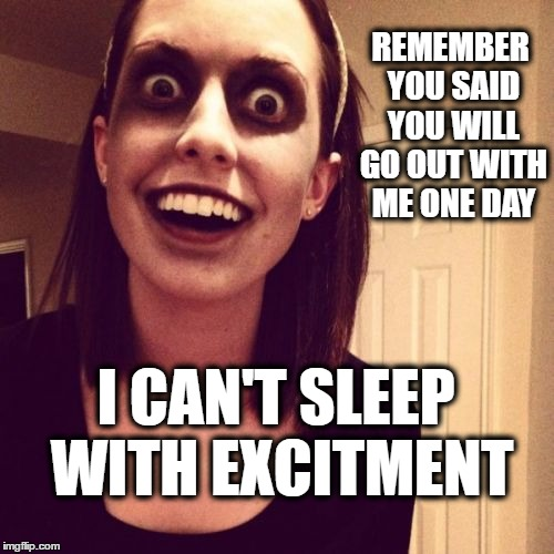 I'm still waiting | REMEMBER YOU SAID YOU WILL GO OUT WITH ME ONE DAY I CAN'T SLEEP WITH EXCITMENT | image tagged in memes,zombie overly attached girlfriend,funny,sleep,excitment | made w/ Imgflip meme maker