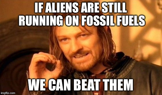 One Does Not Simply Meme | IF ALIENS ARE STILL RUNNING ON FOSSIL FUELS WE CAN BEAT THEM | image tagged in memes,one does not simply | made w/ Imgflip meme maker