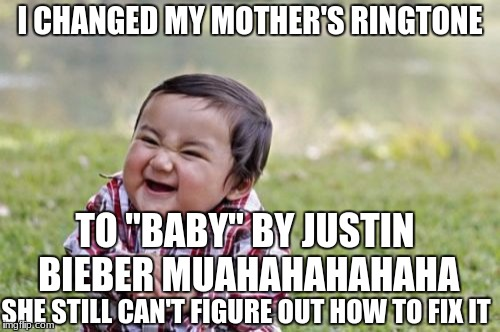 "Evil Toddler Meme | I CHANGED MY MOTHER'S RINGTONE TO ""BABY"" BY JUSTIN BIEBER MUAHAHAHAHAHA SHE STILL CAN'T FIGURE OUT HOW TO FIX IT 
