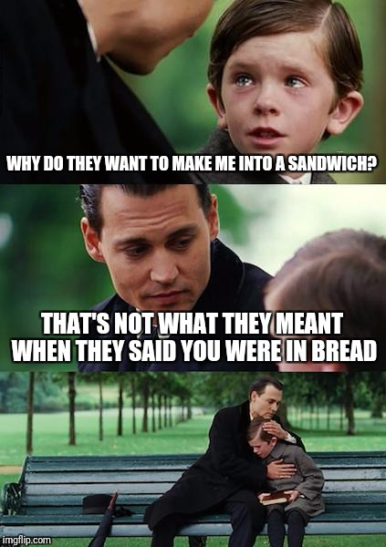 Finding Neverland Meme | WHY DO THEY WANT TO MAKE ME INTO A SANDWICH? THAT'S NOT WHAT THEY MEANT WHEN THEY SAID YOU WERE IN BREAD | image tagged in memes,finding neverland | made w/ Imgflip meme maker