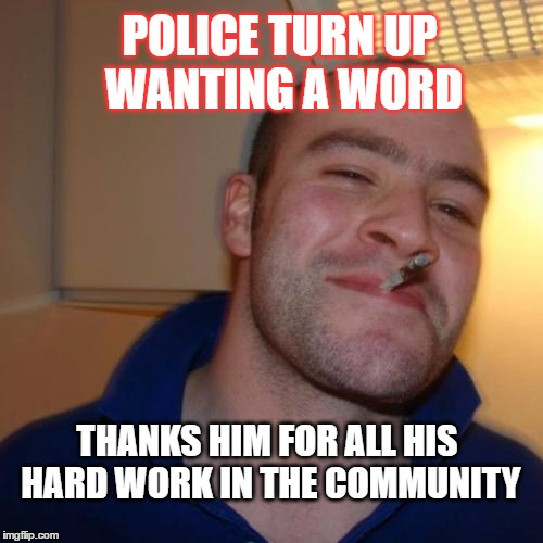 Good Guy Greg | POLICE TURN UP WANTING A WORD THANKS HIM FOR ALL HIS HARD WORK IN THE COMMUNITY | image tagged in memes,good guy greg,funny,police,community | made w/ Imgflip meme maker