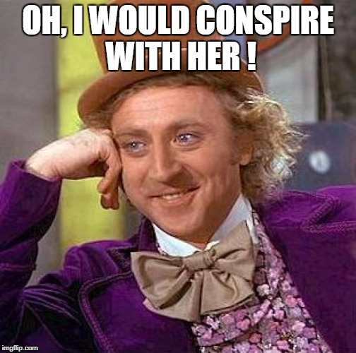 Creepy Condescending Wonka Meme | OH, I WOULD CONSPIRE WITH HER ! | image tagged in memes,creepy condescending wonka | made w/ Imgflip meme maker
