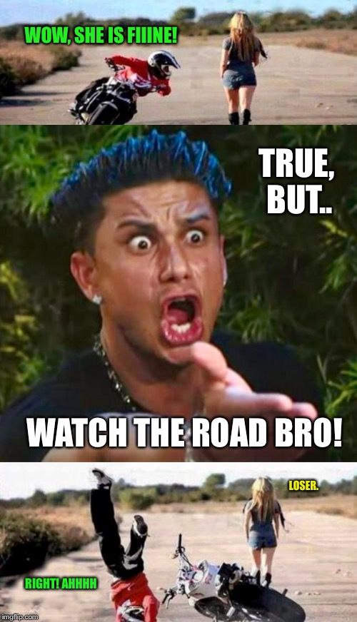Predictable  | WOW, SHE IS FIIINE! WATCH THE ROAD BRO! TRUE, BUT.. LOSER. RIGHT! AHHHH | image tagged in motorcycle,motorcycle crash,motorbike,beautiful woman,dj pauly d | made w/ Imgflip meme maker