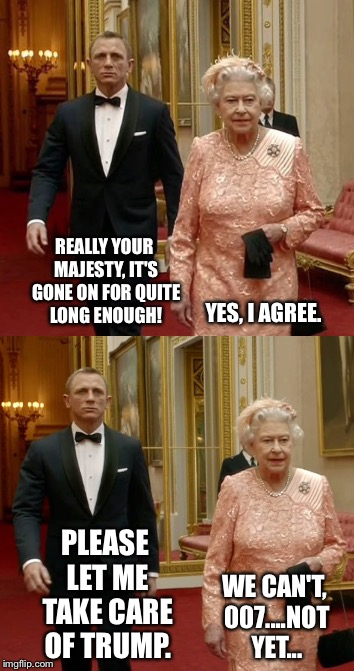 No presidents were harmed in the making of this meme |  REALLY YOUR MAJESTY, IT'S GONE ON FOR QUITE LONG ENOUGH! YES, I AGREE. PLEASE LET ME TAKE CARE OF TRUMP. WE CAN'T, 007....NOT YET... | image tagged in james bond,007,the queen,queen elizabeth,donald trump,daniel craig | made w/ Imgflip meme maker